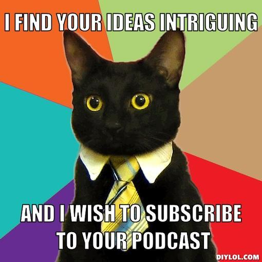 business-cat-meme-generator-i-find-your-ideas-intriguing-and-i-wish-to-subscribe-to-your-podcast-31fb6d